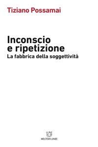 Tiziano Possamai. Inconscio e Ripetizione. La Fabbrica della Soggettività, Meltemi Editore